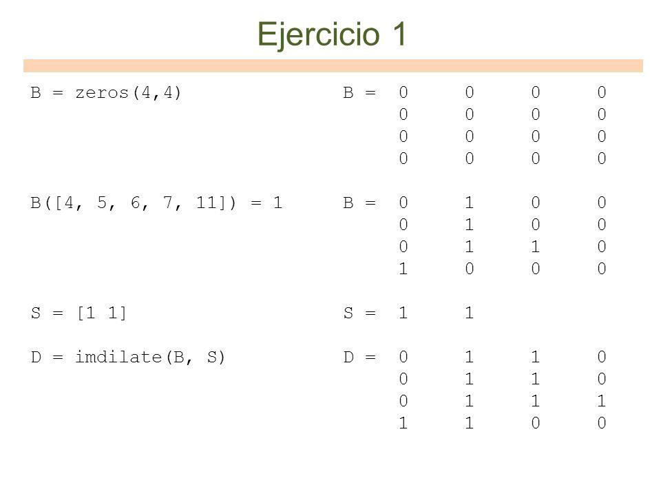 Ejercicio 1 B = zeros(4,4) B([4, 5, 6, 7, 11]) = 1 S = [1 1] D = imdilate(B, S)